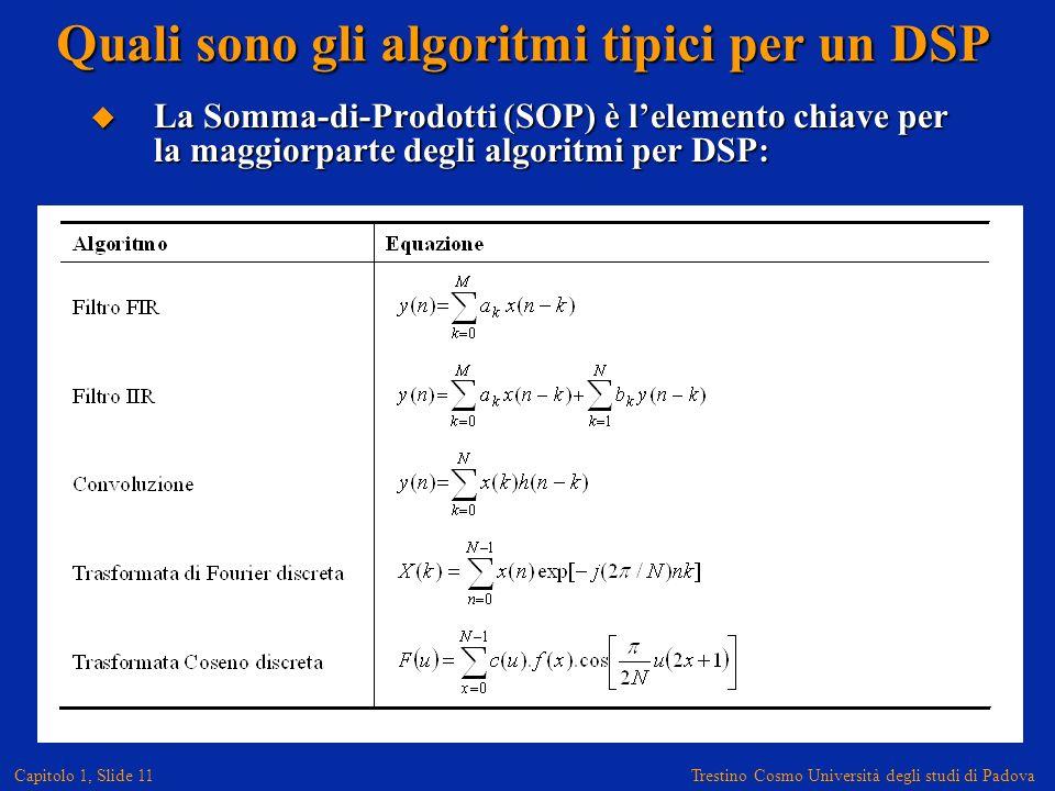 Trestino Cosmo Università degli studi di Padova Capitolo 1, Slide 11 Quali sono gli algoritmi tipici per un DSP La Somma-di-Prodotti (SOP) è lelemento chiave per la maggiorparte degli algoritmi per DSP: La Somma-di-Prodotti (SOP) è lelemento chiave per la maggiorparte degli algoritmi per DSP: