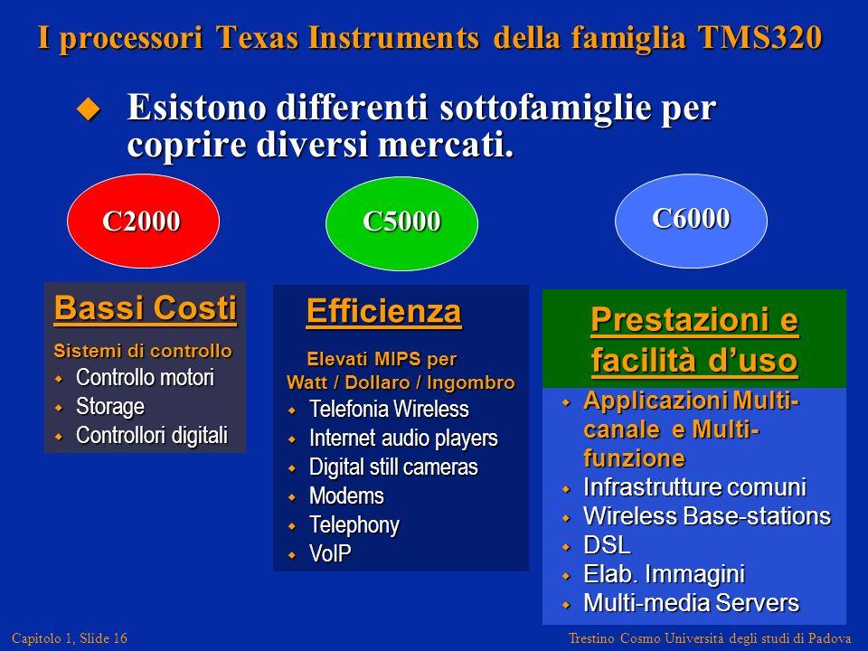 Trestino Cosmo Università degli studi di Padova Capitolo 1, Slide 16 I processori Texas Instruments della famiglia TMS320 Esistono differenti sottofamiglie per coprire diversi mercati.