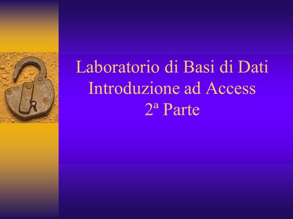 Laboratorio di Basi di Dati Introduzione ad Access 2ª Parte