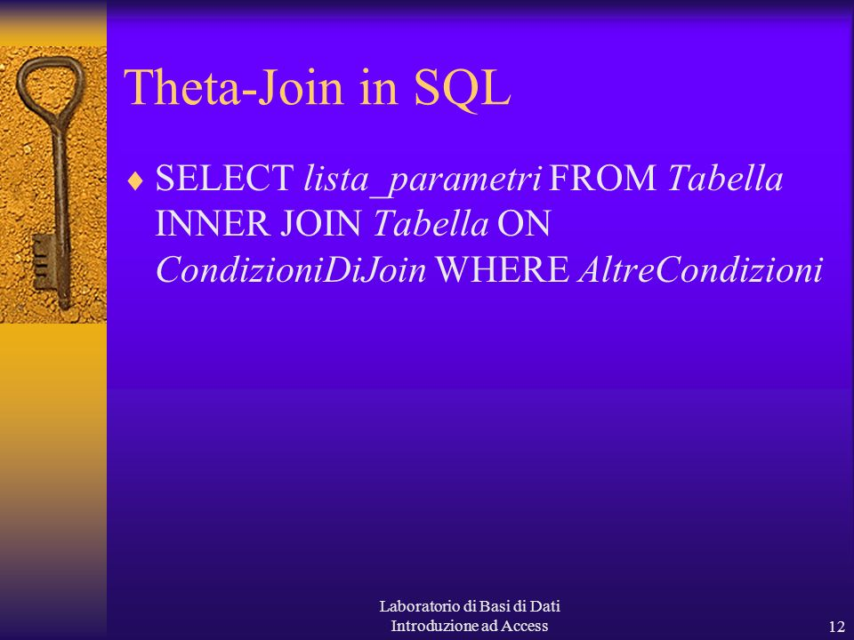 Laboratorio di Basi di Dati Introduzione ad Access12 Theta-Join in SQL SELECT lista_parametri FROM Tabella INNER JOIN Tabella ON CondizioniDiJoin WHERE AltreCondizioni