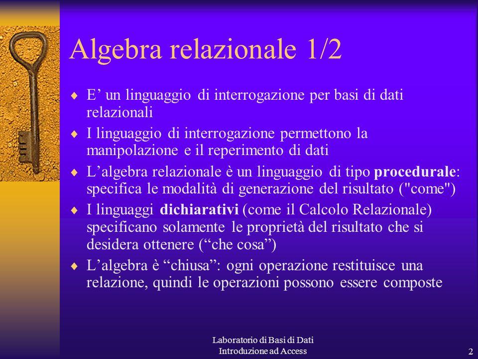Laboratorio di Basi di Dati Introduzione ad Access2 Algebra relazionale 1/2 E un linguaggio di interrogazione per basi di dati relazionali I linguaggio di interrogazione permettono la manipolazione e il reperimento di dati Lalgebra relazionale è un linguaggio di tipo procedurale: specifica le modalità di generazione del risultato ( come ) I linguaggi dichiarativi (come il Calcolo Relazionale) specificano solamente le proprietà del risultato che si desidera ottenere (che cosa) Lalgebra è chiusa: ogni operazione restituisce una relazione, quindi le operazioni possono essere composte