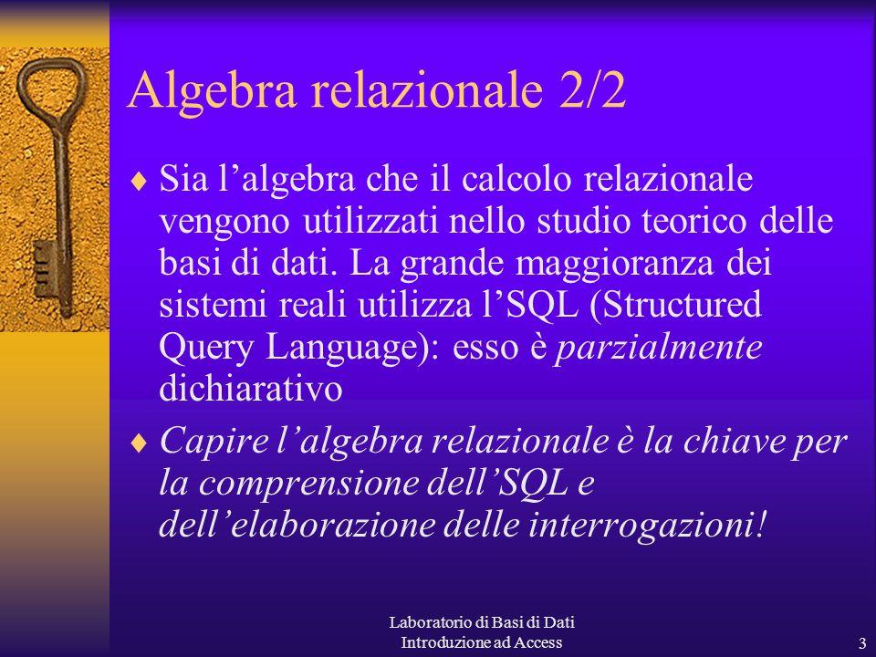 Laboratorio di Basi di Dati Introduzione ad Access3 Algebra relazionale 2/2 Sia lalgebra che il calcolo relazionale vengono utilizzati nello studio teorico delle basi di dati.