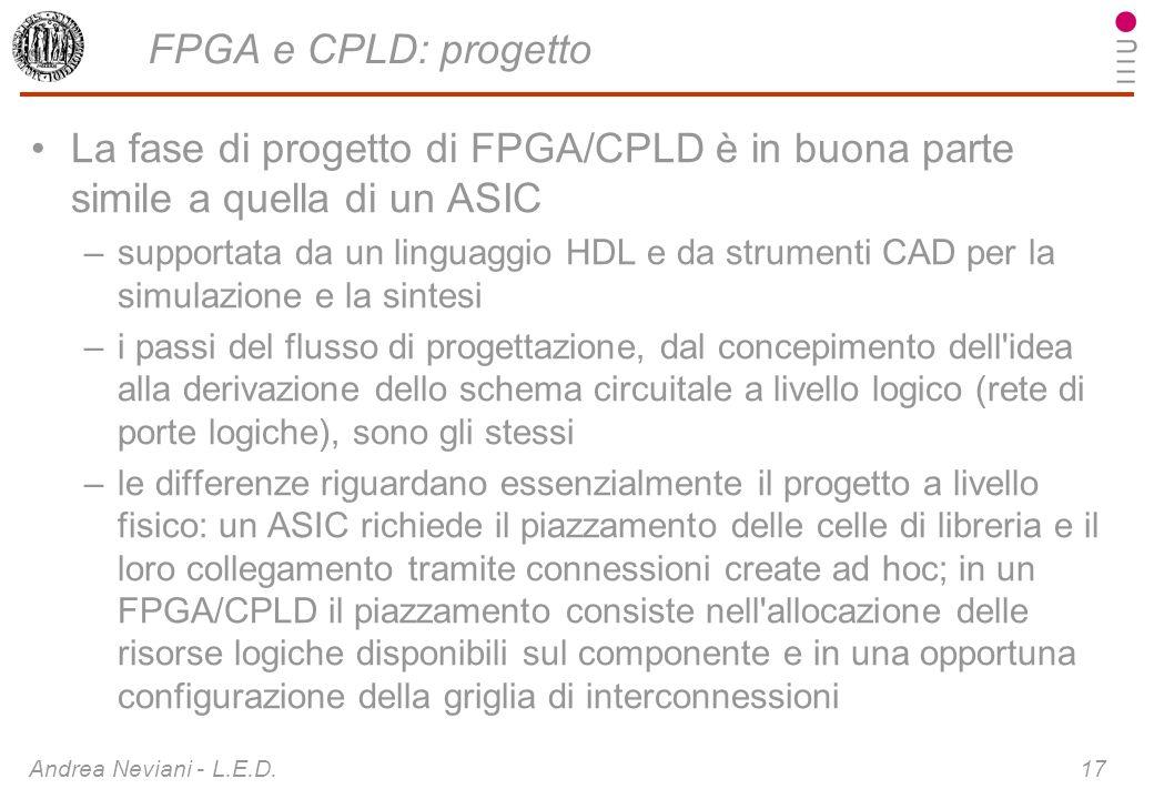 Andrea Neviani - L.E.D. 17 FPGA e CPLD: progetto La fase di progetto di FPGA/CPLD è in buona parte simile a quella di un ASIC –supportata da un lingua