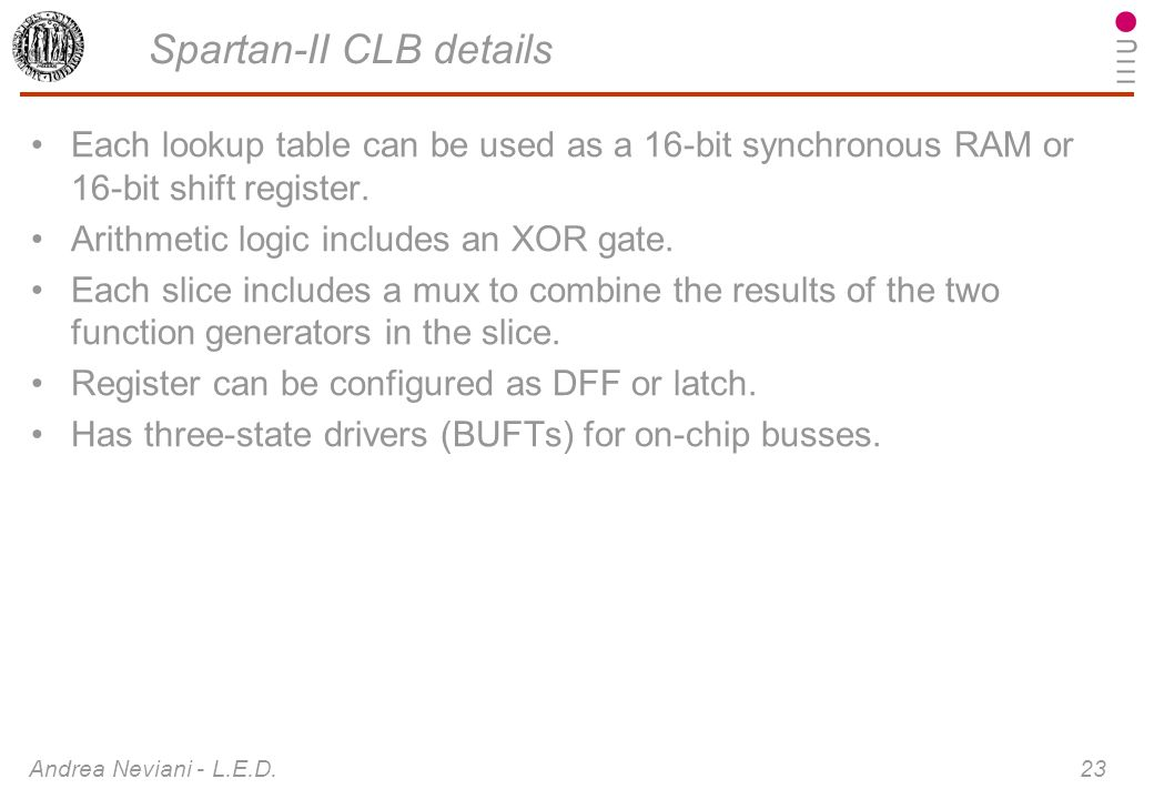 Andrea Neviani - L.E.D. 23 Spartan-II CLB details Each lookup table can be used as a 16-bit synchronous RAM or 16-bit shift register. Arithmetic logic