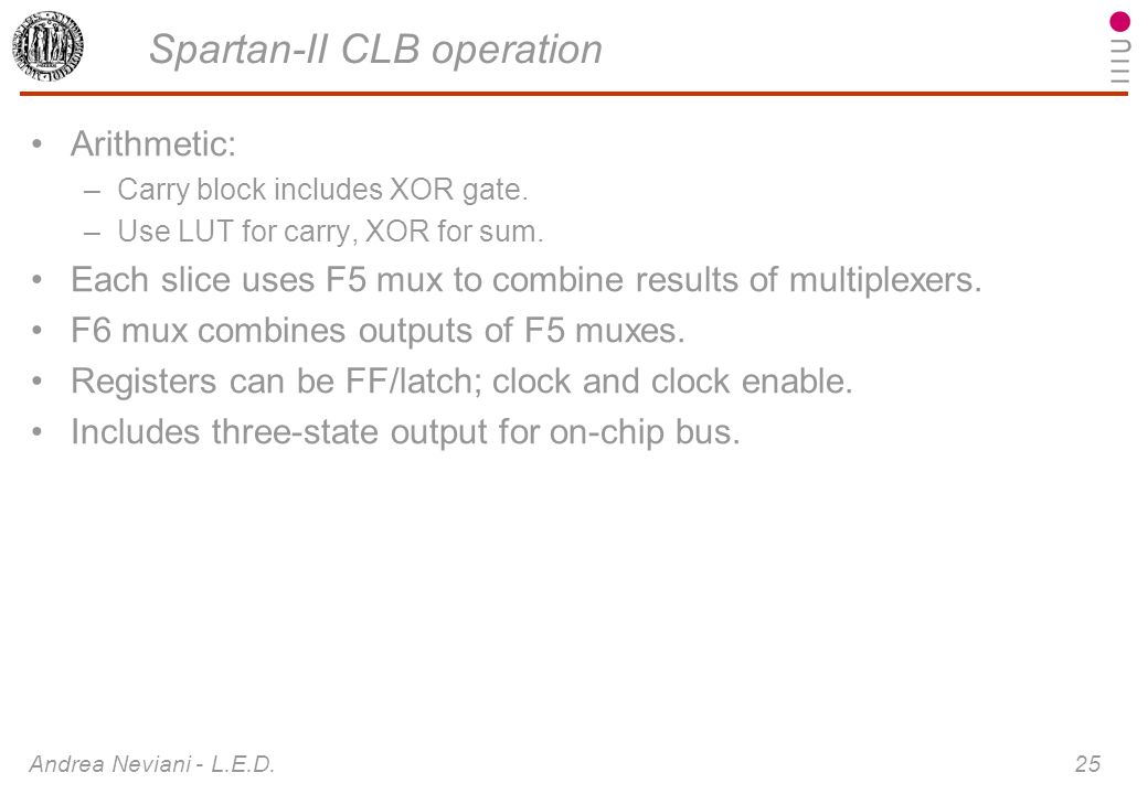 Andrea Neviani - L.E.D. 25 Spartan-II CLB operation Arithmetic: –Carry block includes XOR gate. –Use LUT for carry, XOR for sum. Each slice uses F5 mu