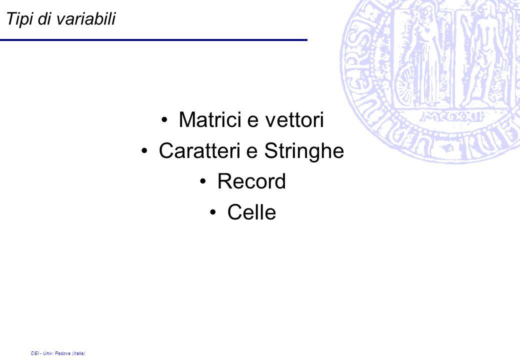 DEI - Univ. Padova (Italia) Tipi di variabili Matrici e vettori Caratteri e Stringhe Record Celle