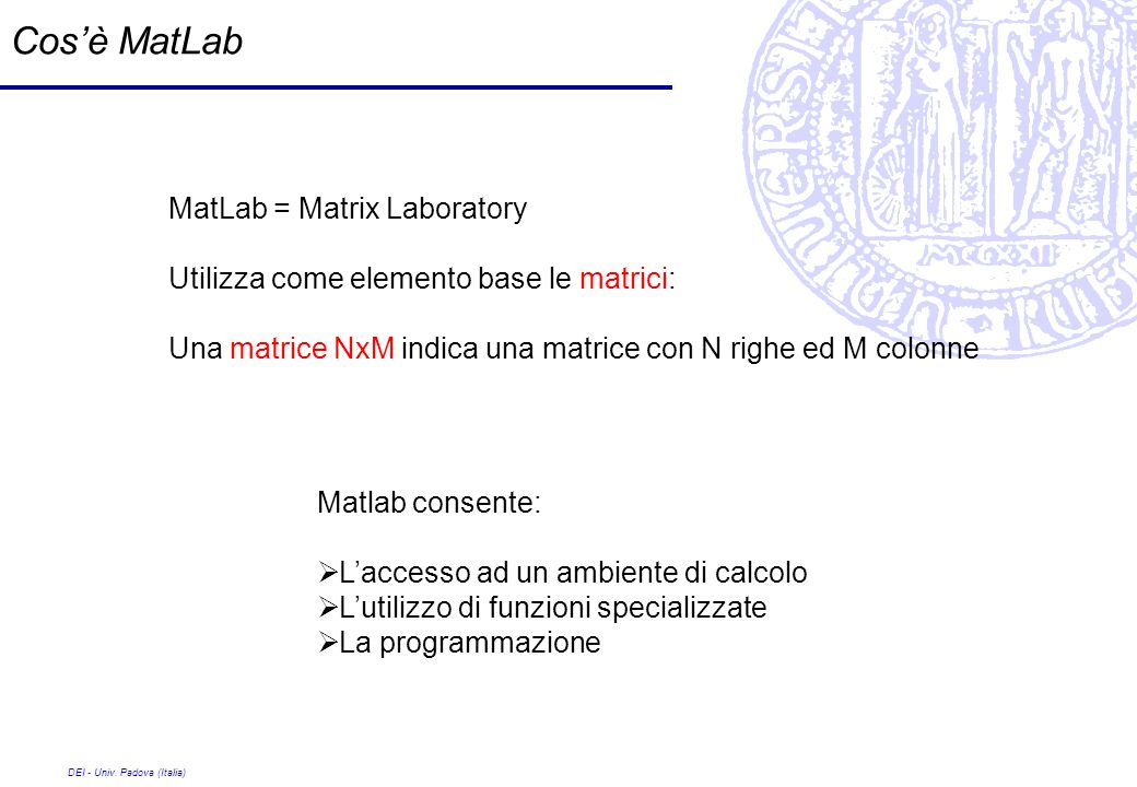 DEI - Univ. Padova (Italia) Cosè MatLab MatLab = Matrix Laboratory Utilizza come elemento base le matrici: Una matrice NxM indica una matrice con N ri