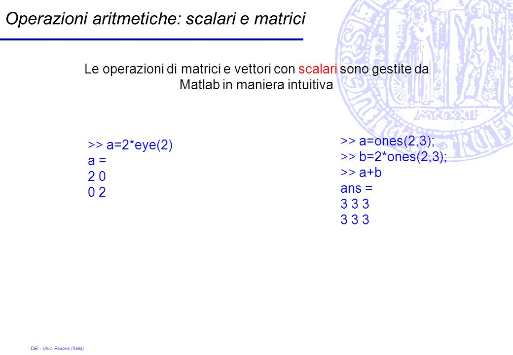 DEI - Univ. Padova (Italia) Operazioni aritmetiche: scalari e matrici >> a=2*eye(2) a = 2 0 0 2 >> a=ones(2,3); >> b=2*ones(2,3); >> a+b ans = 3 3 3 L