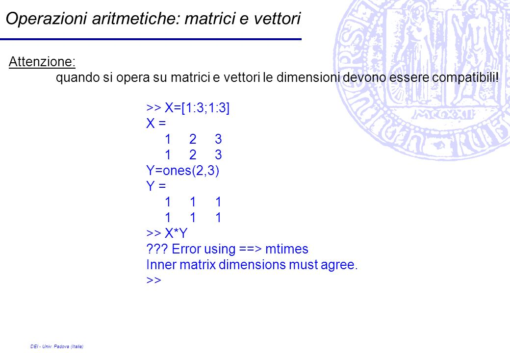 DEI - Univ. Padova (Italia) Operazioni aritmetiche: matrici e vettori Attenzione: quando si opera su matrici e vettori le dimensioni devono essere com