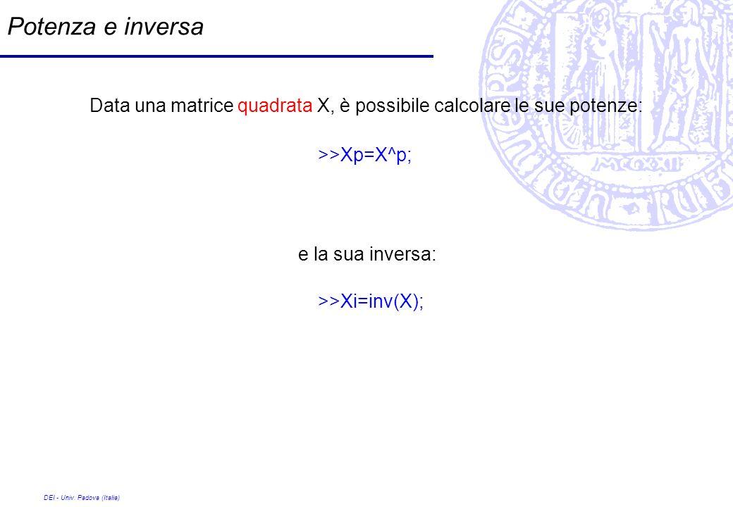 DEI - Univ. Padova (Italia) Potenza e inversa Data una matrice quadrata X, è possibile calcolare le sue potenze: >>Xp=X^p; e la sua inversa: >>Xi=inv(