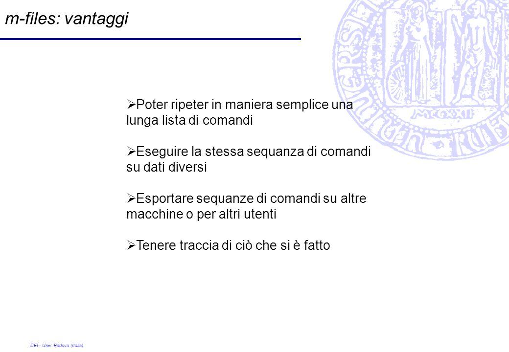 DEI - Univ. Padova (Italia) m-files: vantaggi Poter ripeter in maniera semplice una lunga lista di comandi Eseguire la stessa sequanza di comandi su d