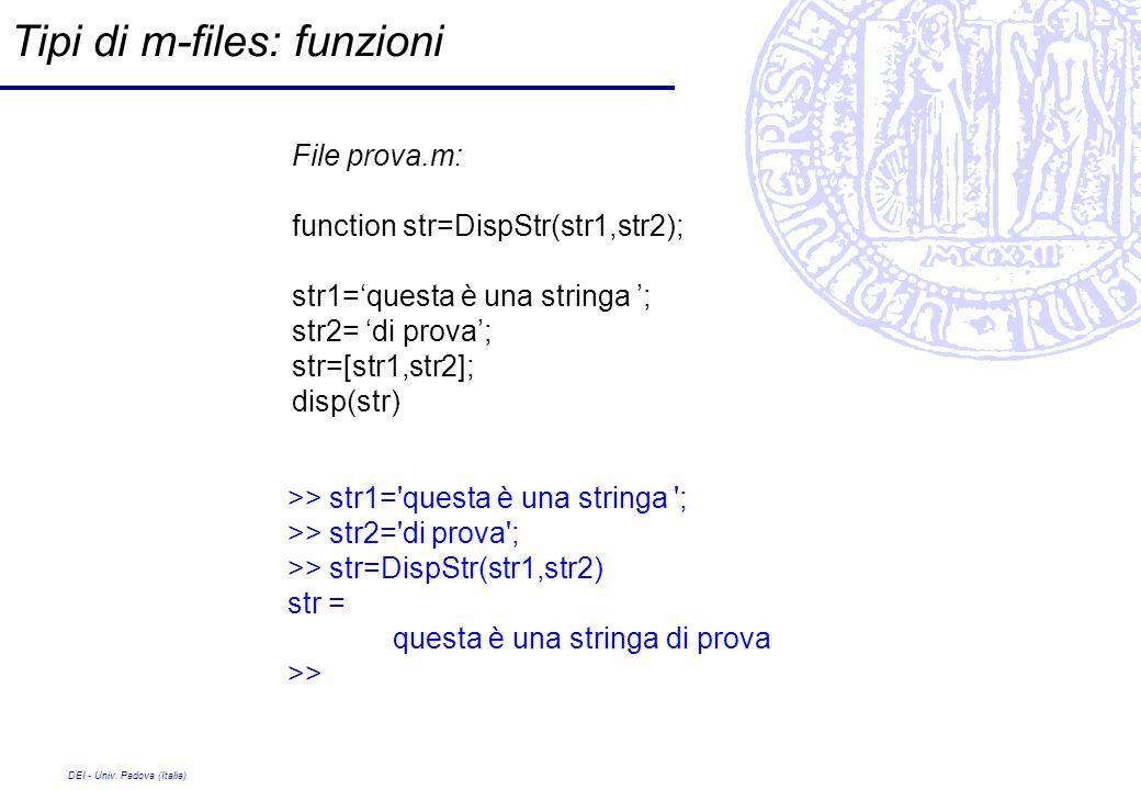 DEI - Univ. Padova (Italia) Tipi di m-files: funzioni File prova.m: function str=DispStr(str1,str2); str1=questa è una stringa ; str2= di prova; str=[