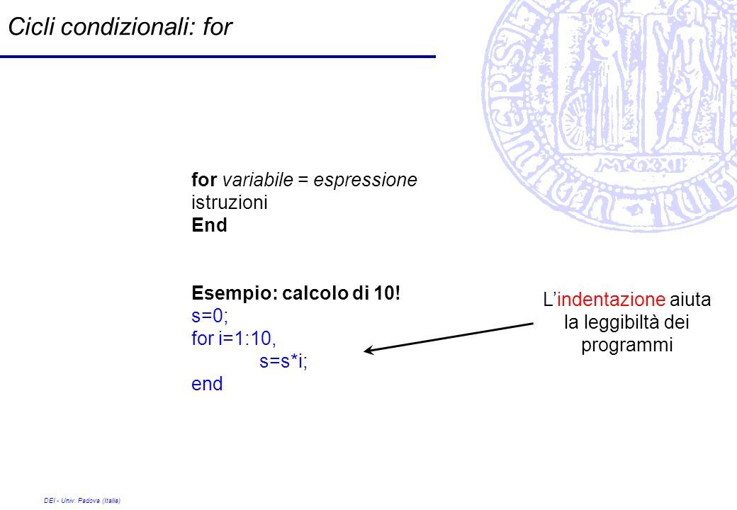 DEI - Univ. Padova (Italia) Cicli condizionali: for for variabile = espressione istruzioni End Esempio: calcolo di 10! s=0; for i=1:10, s=s*i; end Lin