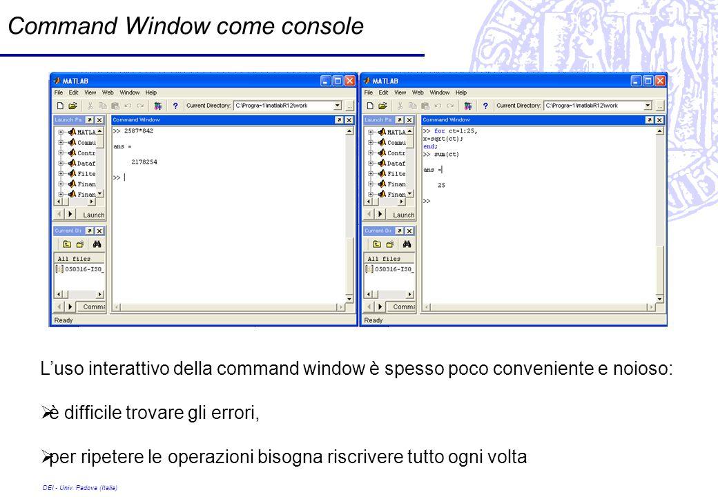 DEI - Univ. Padova (Italia) Command Window come console Luso interattivo della command window è spesso poco conveniente e noioso: è difficile trovare