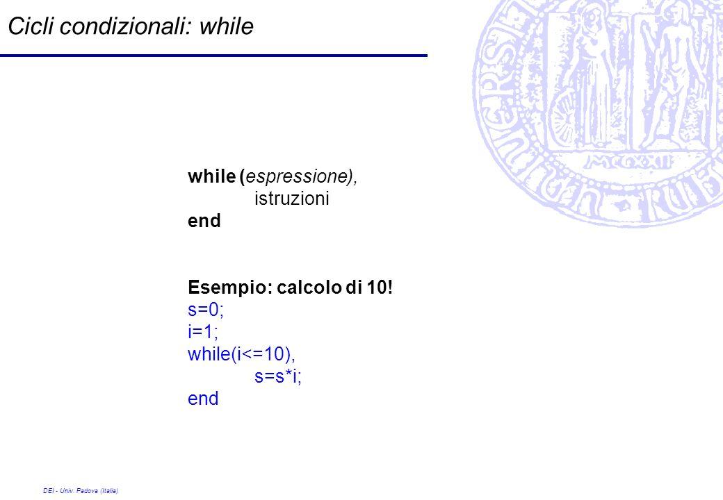 DEI - Univ. Padova (Italia) Cicli condizionali: while while (espressione), istruzioni end Esempio: calcolo di 10! s=0; i=1; while(i<=10), s=s*i; end
