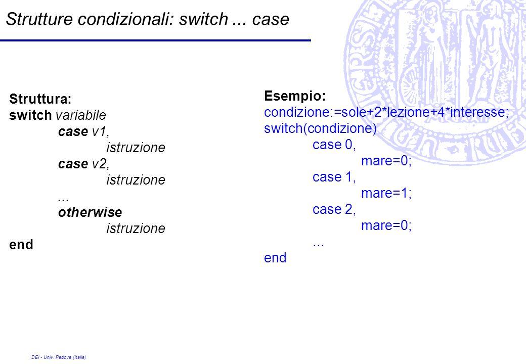 DEI - Univ. Padova (Italia) Strutture condizionali: switch... case Struttura: switch variabile case v1, istruzione case v2, istruzione... otherwise is