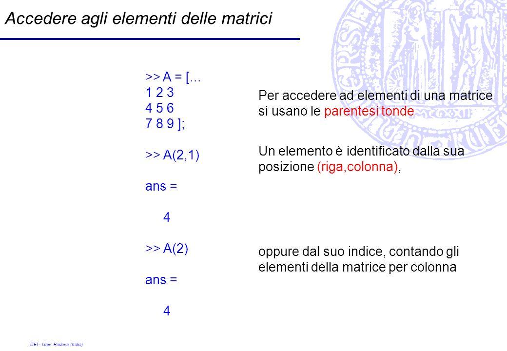 DEI - Univ. Padova (Italia) Accedere agli elementi delle matrici >> A = [... 1 2 3 4 5 6 7 8 9 ]; >> A(2,1) ans = 4 >> A(2) ans = 4 Per accedere ad el