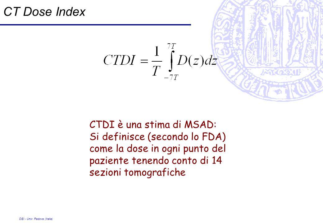 DEI - Univ. Padova (Italia) CT Dose Index CTDI è una stima di MSAD: Si definisce (secondo lo FDA) come la dose in ogni punto del paziente tenendo cont