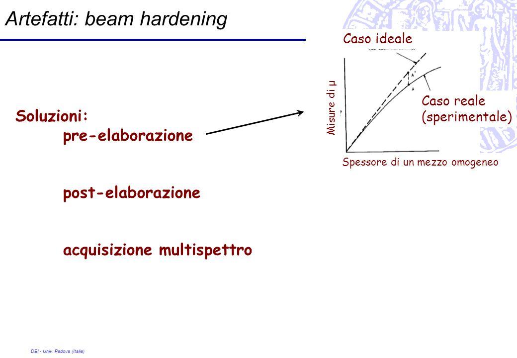 DEI - Univ. Padova (Italia) Artefatti: beam hardening Soluzioni: pre-elaborazione post-elaborazione acquisizione multispettro Caso ideale Caso reale (