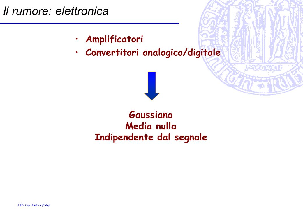 DEI - Univ. Padova (Italia) Il rumore: elettronica Amplificatori Convertitori analogico/digitale Gaussiano Media nulla Indipendente dal segnale