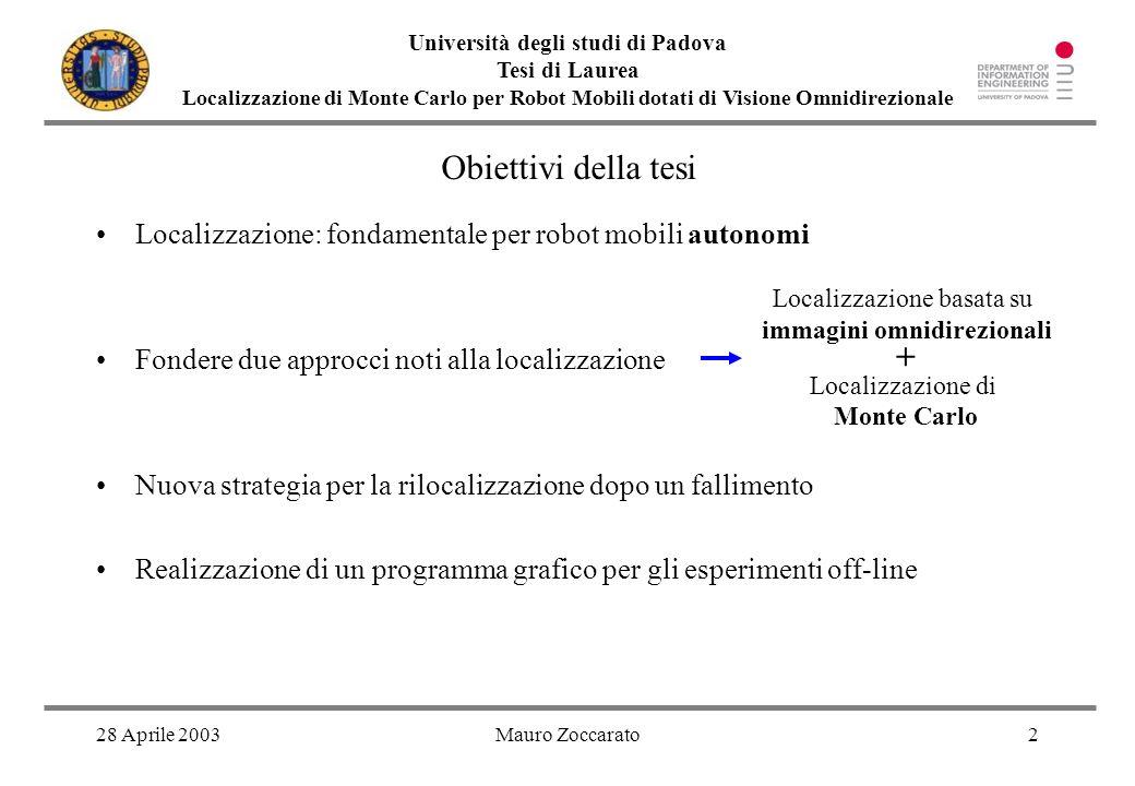 28 Aprile 2003Mauro Zoccarato3 Università degli studi di Padova Tesi di Laurea Localizzazione di Monte Carlo per Robot Mobili dotati di Visione Omnidirezionale Robot Barney Specchio omnidirezionale Movimento olonomo