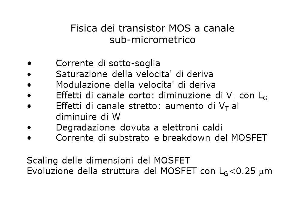 Fisica dei transistor MOS a canale sub-micrometrico Corrente di sotto-soglia Saturazione della velocita' di deriva Modulazione della velocita' di deri