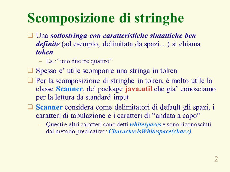 3 Scomposizione di stringhe Per usare Scanner, innanzitutto bisogna creare un oggetto della classe fornendo la stringa come parametro al costruttore Successive invocazioni del metodo next() restituiscono successive sottostringhe, fin quando linvocazione del metodo predicativo hasNext() restituisce true String line = uno due tre; Scanner st = new Scanner(line); while (st.hasNext()) { String token = st.next(); // elabora token }