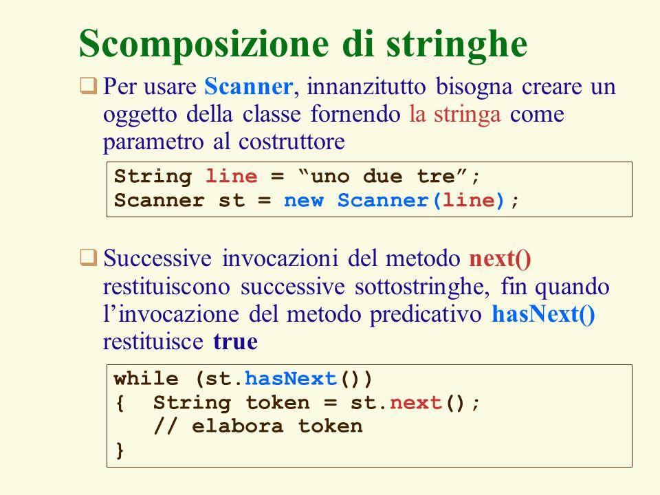 4 Scomposizione di stringhe Il metodo next () della classe Scanner lancia leccezione java.util.NoSuchElementException nel caso non ci siano piu token nella stringa (non molto comodo!) String line = uno due tre; Scanner st = new Scanner(line); String token1 = st.next (); // uno String token2 = st.next (); // due String token3 = st.next (); // tre String token4 = st.next (); java.util.NoSuchElementException