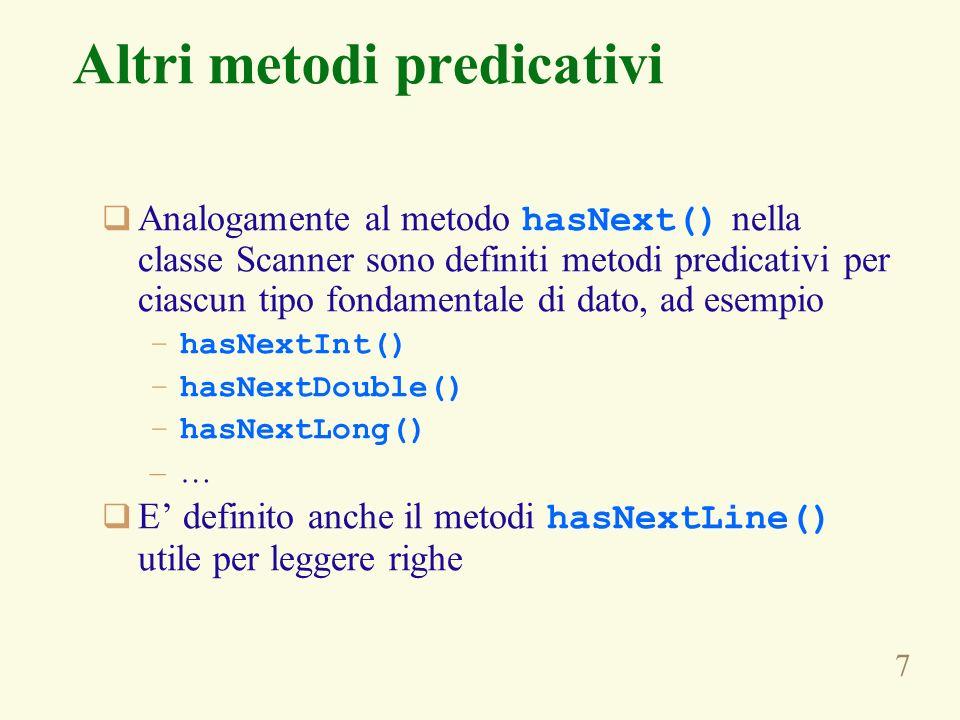 7 Altri metodi predicativi Analogamente al metodo hasNext() nella classe Scanner sono definiti metodi predicativi per ciascun tipo fondamentale di dat