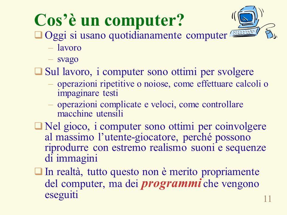 11 Cosè un computer? Oggi si usano quotidianamente computer –lavoro –svago Sul lavoro, i computer sono ottimi per svolgere –operazioni ripetitive o no