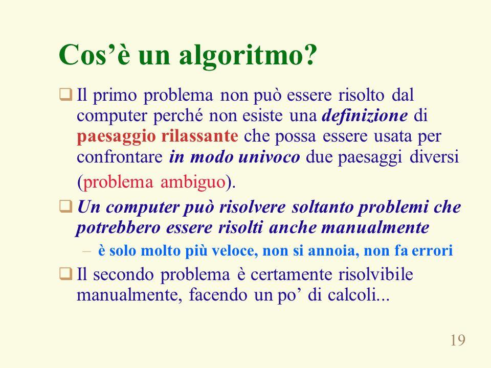 19 Cosè un algoritmo? Il primo problema non può essere risolto dal computer perché non esiste una definizione di paesaggio rilassante che possa essere