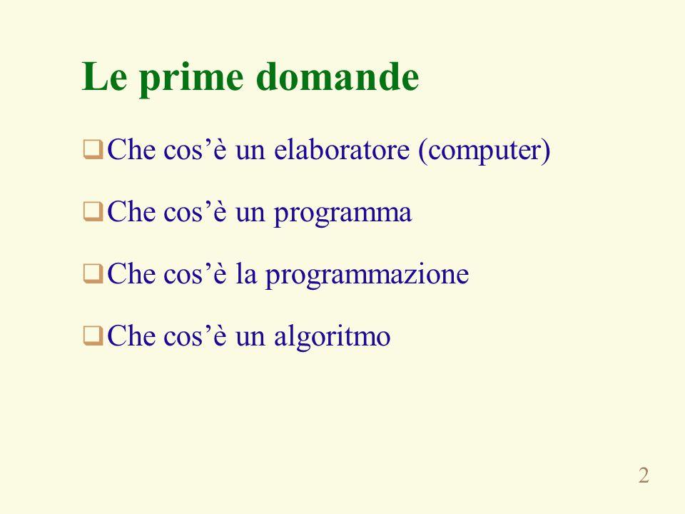 2 Le prime domande Che cosè un elaboratore (computer) Che cosè un programma Che cosè la programmazione Che cosè un algoritmo