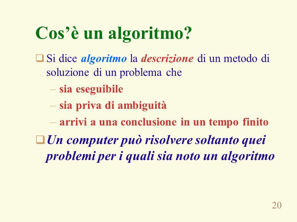 20 Cosè un algoritmo? Si dice algoritmo la descrizione di un metodo di soluzione di un problema che –sia eseguibile –sia priva di ambiguità –arrivi a