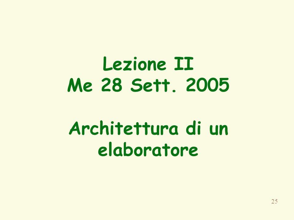 25 Lezione II Me 28 Sett. 2005 Architettura di un elaboratore