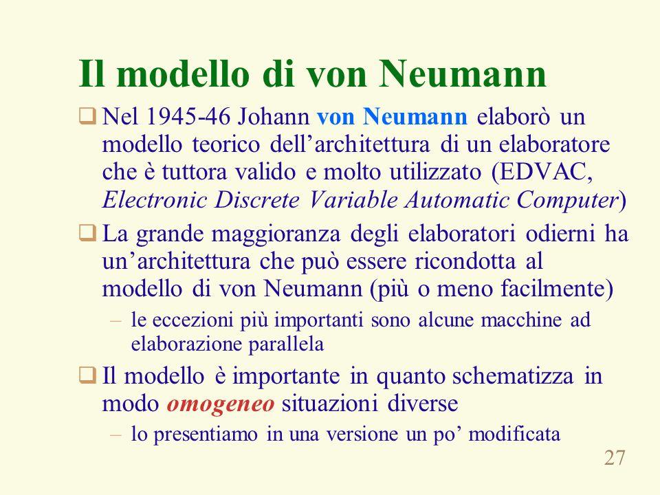 27 Il modello di von Neumann Nel 1945-46 Johann von Neumann elaborò un modello teorico dellarchitettura di un elaboratore che è tuttora valido e molto utilizzato (EDVAC, Electronic Discrete Variable Automatic Computer) La grande maggioranza degli elaboratori odierni ha unarchitettura che può essere ricondotta al modello di von Neumann (più o meno facilmente) –le eccezioni più importanti sono alcune macchine ad elaborazione parallela Il modello è importante in quanto schematizza in modo omogeneo situazioni diverse –lo presentiamo in una versione un po modificata