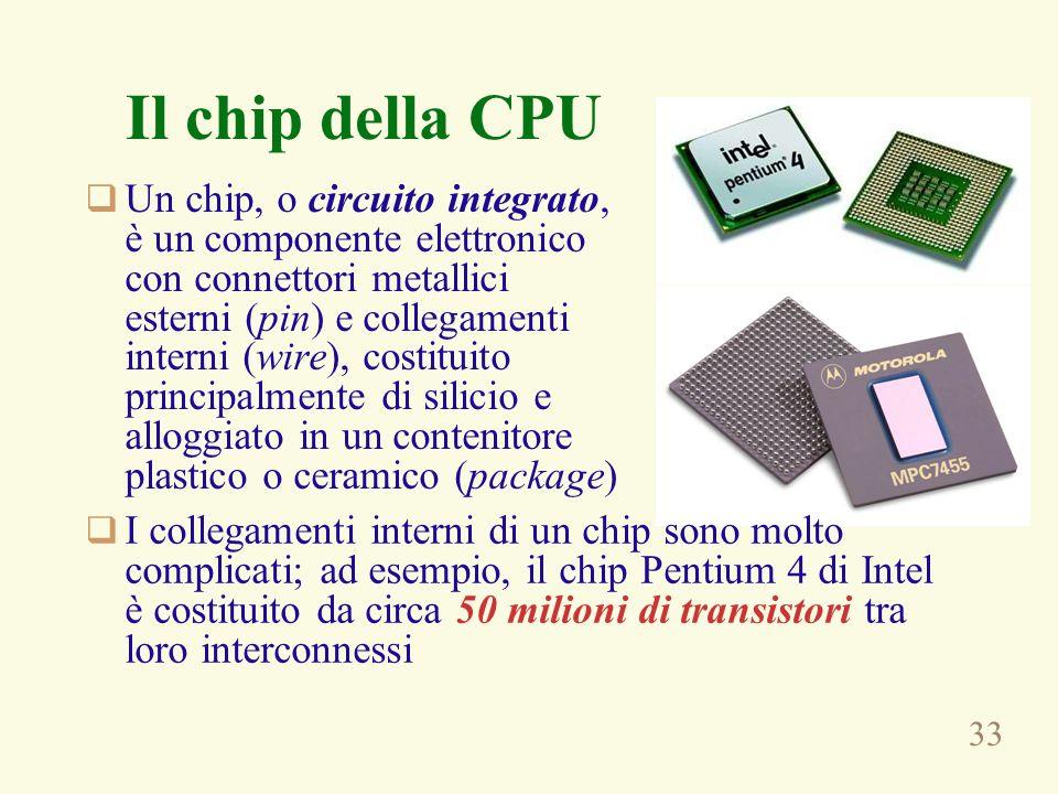 33 Il chip della CPU Un chip, o circuito integrato, è un componente elettronico con connettori metallici esterni (pin) e collegamenti interni (wire), costituito principalmente di silicio e alloggiato in un contenitore plastico o ceramico (package) I collegamenti interni di un chip sono molto complicati; ad esempio, il chip Pentium 4 di Intel è costituito da circa 50 milioni di transistori tra loro interconnessi