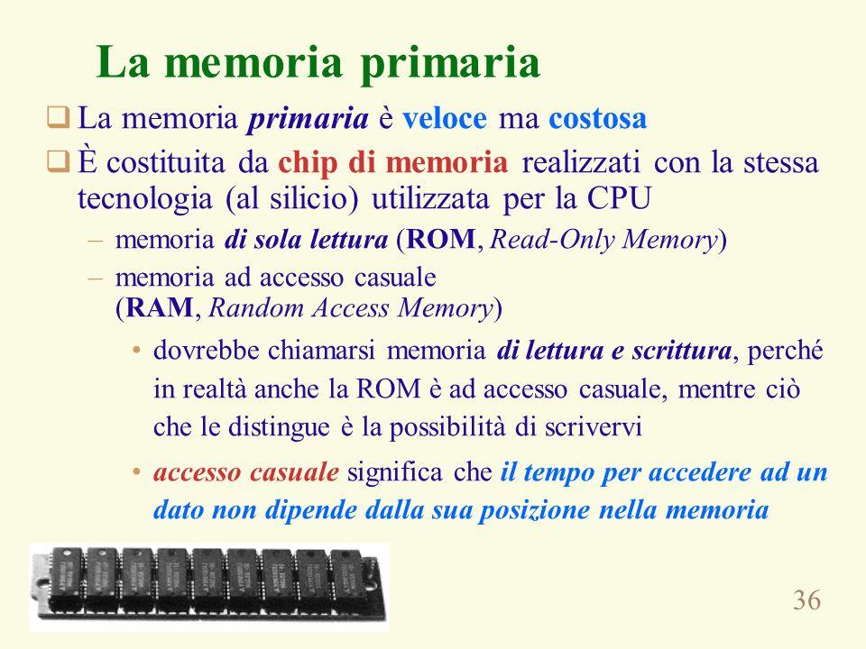 36 La memoria primaria La memoria primaria è veloce ma costosa È costituita da chip di memoria realizzati con la stessa tecnologia (al silicio) utilizzata per la CPU –memoria di sola lettura (ROM, Read-Only Memory) –memoria ad accesso casuale (RAM, Random Access Memory) dovrebbe chiamarsi memoria di lettura e scrittura, perché in realtà anche la ROM è ad accesso casuale, mentre ciò che le distingue è la possibilità di scrivervi accesso casuale significa che il tempo per accedere ad un dato non dipende dalla sua posizione nella memoria