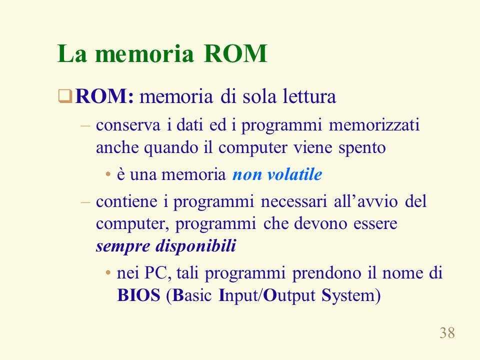 38 La memoria ROM ROM: memoria di sola lettura –conserva i dati ed i programmi memorizzati anche quando il computer viene spento è una memoria non volatile –contiene i programmi necessari allavvio del computer, programmi che devono essere sempre disponibili nei PC, tali programmi prendono il nome di BIOS (Basic Input/Output System)