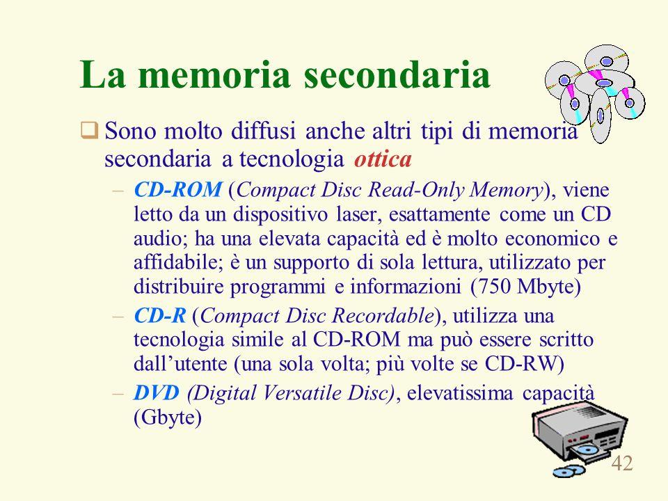 42 La memoria secondaria Sono molto diffusi anche altri tipi di memoria secondaria a tecnologia ottica –CD-ROM (Compact Disc Read-Only Memory), viene letto da un dispositivo laser, esattamente come un CD audio; ha una elevata capacità ed è molto economico e affidabile; è un supporto di sola lettura, utilizzato per distribuire programmi e informazioni (750 Mbyte) –CD-R (Compact Disc Recordable), utilizza una tecnologia simile al CD-ROM ma può essere scritto dallutente (una sola volta; più volte se CD-RW) –DVD (Digital Versatile Disc), elevatissima capacità (Gbyte)