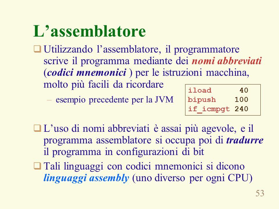 53 Lassemblatore Utilizzando lassemblatore, il programmatore scrive il programma mediante dei nomi abbreviati (codici mnemonici ) per le istruzioni macchina, molto più facili da ricordare –esempio precedente per la JVM Luso di nomi abbreviati è assai più agevole, e il programma assemblatore si occupa poi di tradurre il programma in configurazioni di bit Tali linguaggi con codici mnemonici si dicono linguaggi assembly (uno diverso per ogni CPU) iload 40 bipush 100 if_icmpgt 240