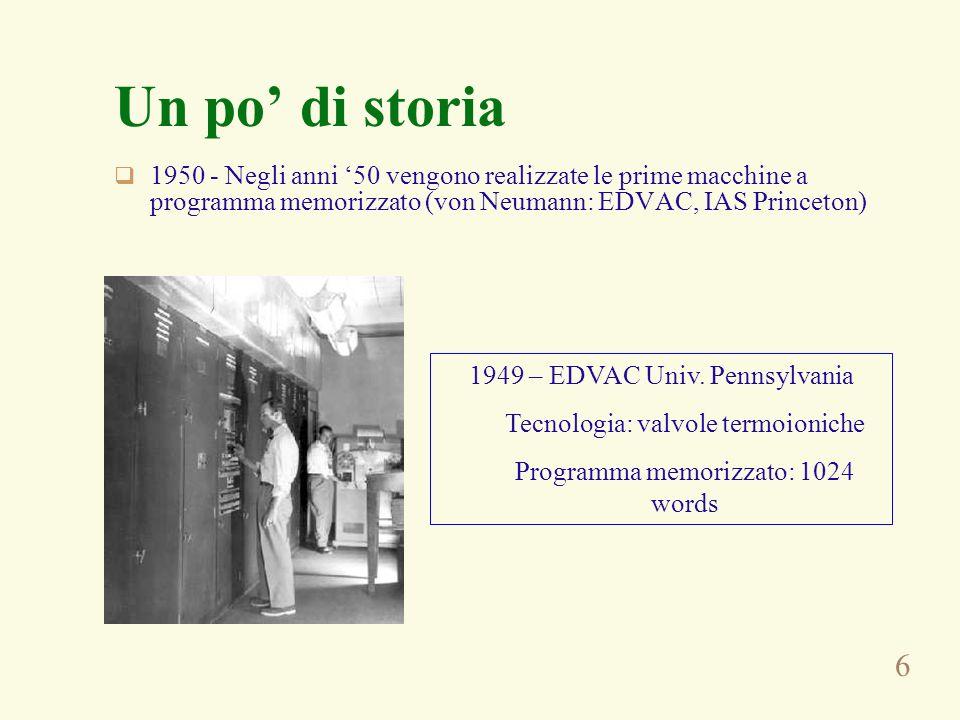 6 Un po di storia 1950 - Negli anni 50 vengono realizzate le prime macchine a programma memorizzato (von Neumann: EDVAC, IAS Princeton) 1949 – EDVAC Univ.