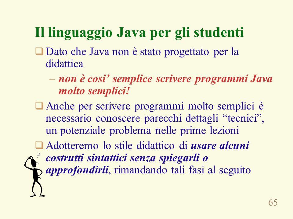 65 Il linguaggio Java per gli studenti Dato che Java non è stato progettato per la didattica –non è cosi semplice scrivere programmi Java molto semplici.