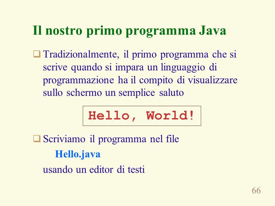 66 Il nostro primo programma Java Tradizionalmente, il primo programma che si scrive quando si impara un linguaggio di programmazione ha il compito di visualizzare sullo schermo un semplice saluto Scriviamo il programma nel file Hello.java usando un editor di testi Hello, World!