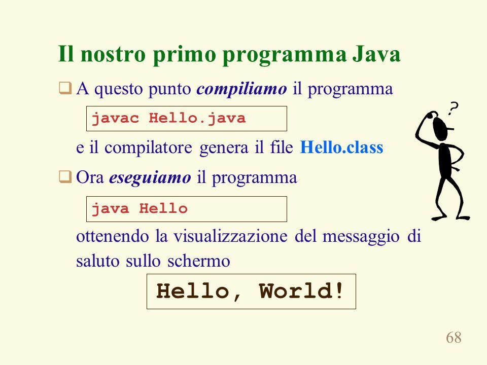 68 A questo punto compiliamo il programma e il compilatore genera il file Hello.class Ora eseguiamo il programma ottenendo la visualizzazione del messaggio di saluto sullo schermo javac Hello.java java Hello Hello, World.