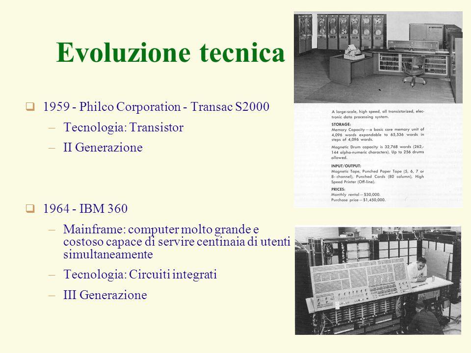 7 Evoluzione tecnica 1959 - Philco Corporation - Transac S2000 –Tecnologia: Transistor –II Generazione 1964 - IBM 360 –Mainframe: computer molto grande e costoso capace di servire centinaia di utenti simultaneamente –Tecnologia: Circuiti integrati –III Generazione