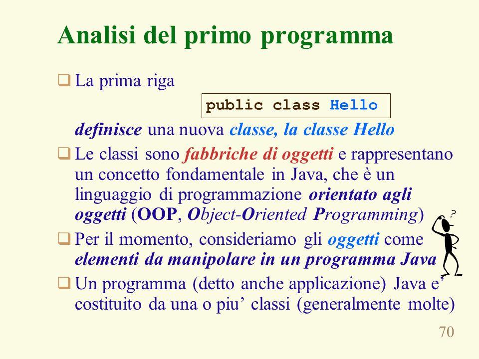 70 Analisi del primo programma La prima riga definisce una nuova classe, la classe Hello Le classi sono fabbriche di oggetti e rappresentano un concetto fondamentale in Java, che è un linguaggio di programmazione orientato agli oggetti (OOP, Object-Oriented Programming) Per il momento, consideriamo gli oggetti come elementi da manipolare in un programma Java Un programma (detto anche applicazione) Java e costituito da una o piu classi (generalmente molte) public class Hello