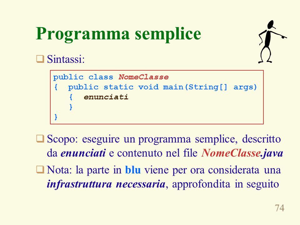 74 Programma semplice Sintassi: Scopo: eseguire un programma semplice, descritto da enunciati e contenuto nel file NomeClasse.java Nota: la parte in blu viene per ora considerata una infrastruttura necessaria, approfondita in seguito public class NomeClasse { public static void main(String[] args) { enunciati }
