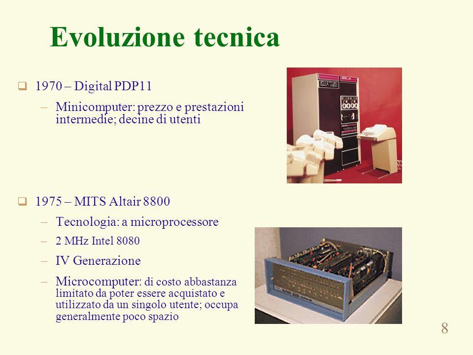 8 Evoluzione tecnica 1970 – Digital PDP11 –Minicomputer: prezzo e prestazioni intermedie; decine di utenti 1975 – MITS Altair 8800 –Tecnologia: a microprocessore –2 MHz Intel 8080 –IV Generazione –Microcomputer: di costo abbastanza limitato da poter essere acquistato e utilizzato da un singolo utente; occupa generalmente poco spazio