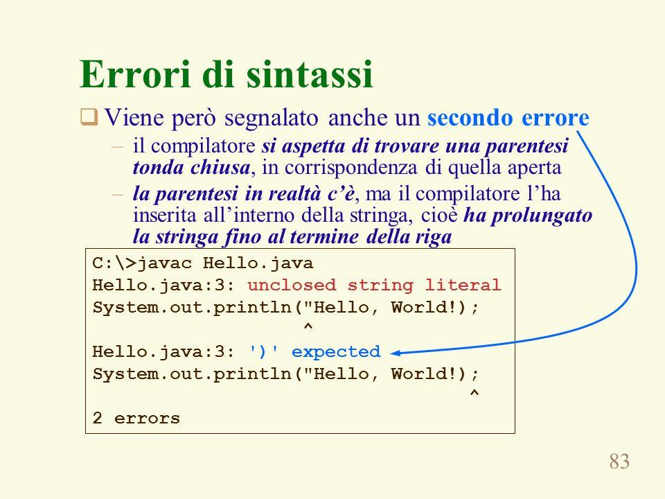 83 Errori di sintassi Viene però segnalato anche un secondo errore –il compilatore si aspetta di trovare una parentesi tonda chiusa, in corrispondenza di quella aperta –la parentesi in realtà cè, ma il compilatore lha inserita allinterno della stringa, cioè ha prolungato la stringa fino al termine della riga C:\>javac Hello.java Hello.java:3: unclosed string literal System.out.println( Hello, World!); ^ Hello.java:3: ) expected System.out.println( Hello, World!); ^ 2 errors