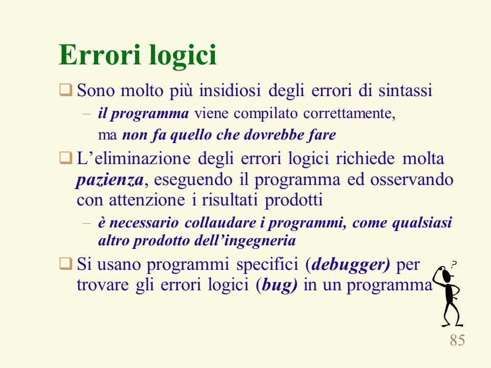 85 Errori logici Sono molto più insidiosi degli errori di sintassi –il programma viene compilato correttamente, ma non fa quello che dovrebbe fare Leliminazione degli errori logici richiede molta pazienza, eseguendo il programma ed osservando con attenzione i risultati prodotti –è necessario collaudare i programmi, come qualsiasi altro prodotto dellingegneria Si usano programmi specifici (debugger) per trovare gli errori logici (bug) in un programma
